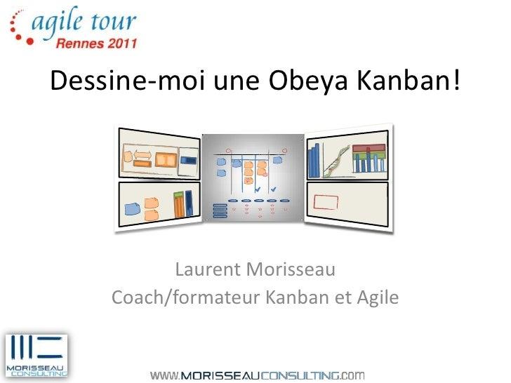 Dessine-moi une Obeya Kanban!<br />Laurent Morisseau<br />Coach/formateur Kanban et Agile<br />