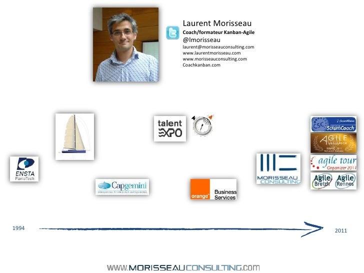 Laurent Morisseau<br />Coach/formateur Kanban-Agile<br />@lmorisseau<br />laurent@morisseauconsulting.com<br />www.laurent...