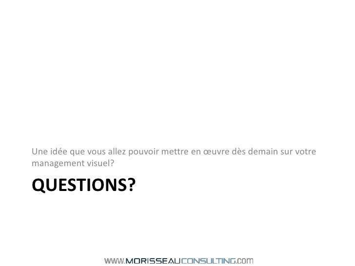 Questions?<br />Une idée que vous allez pouvoir mettre en œuvre dès demain sur votre management visuel?<br />