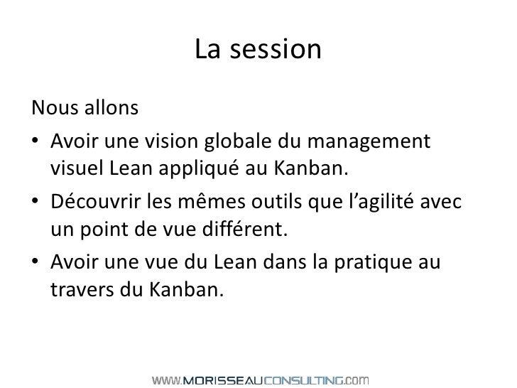 La session<br />Nous allons <br />Avoir une vision globale du management visuel Lean appliqué au Kanban.<br />Découvrir le...