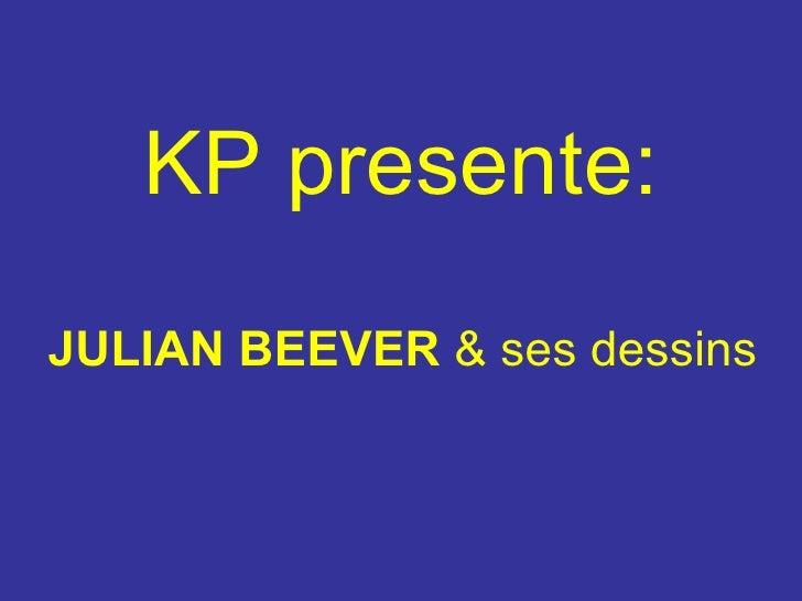 KP presente : <ul><li>JULIAN BEEVER   & ses dessins </li></ul>
