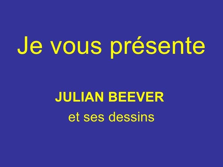Je vous présente <ul><li>JULIAN BEEVER   </li></ul><ul><li>et ses dessins </li></ul>