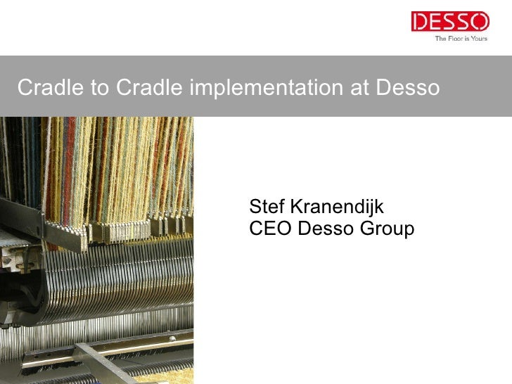 <ul><li>Stef Kranendijk </li></ul><ul><li>CEO Desso Group </li></ul>Cradle to Cradle implementation at Desso