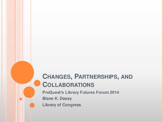 CHANGES, PARTNERSHIPS, AND COLLABORATIONS ProQuest's Library Futures Forum 2014 Blane K. Dessy Library of Congress