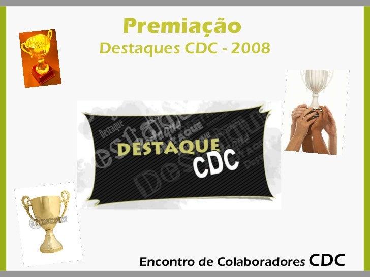 Premiação  Destaques CDC - 2008 Encontro de Colaboradores  CDC