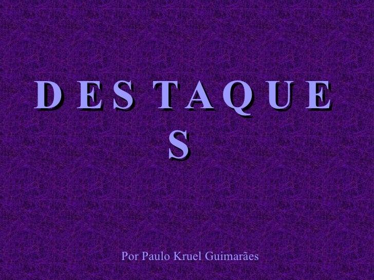 DESTAQUES Por Paulo Kruel Guimarães