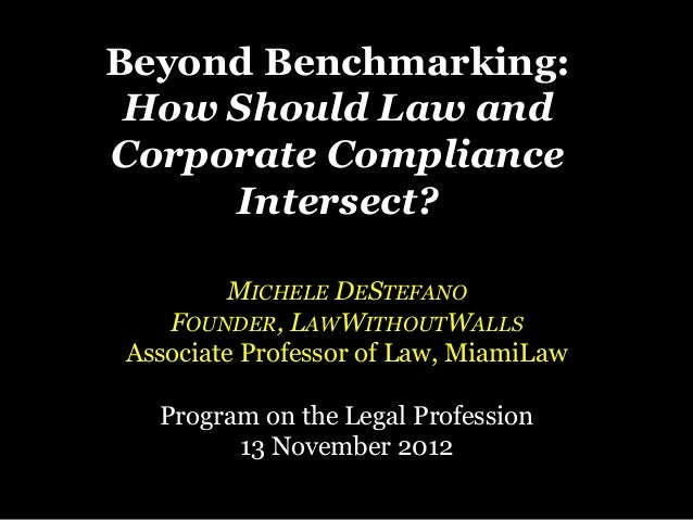 Beyond Benchmarking: How Should Law andCorporate Compliance     Intersect?        MICHELE DESTEFANO   FOUNDER, LAWWITHOUTW...