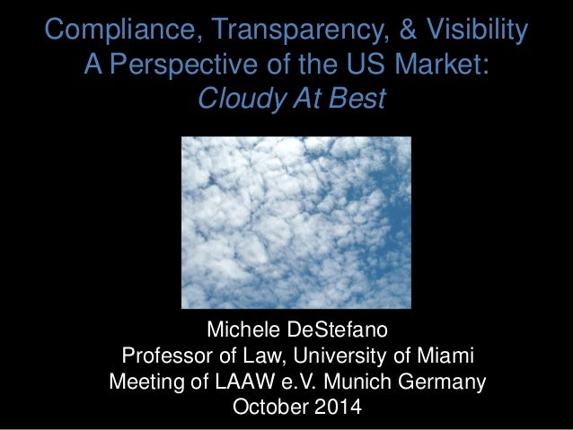 Compliance, Transparency, & Visibility A Perspective of the US Market: Cloudy At Best Michele DeStefano Professor of Law, ...