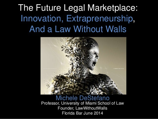 The Future Legal Marketplace: Innovation, Extrapreneurship, And a Law Without Walls Michele DeStefano Professor, Universit...