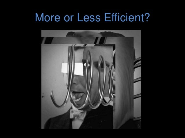 More or Less Efficient?