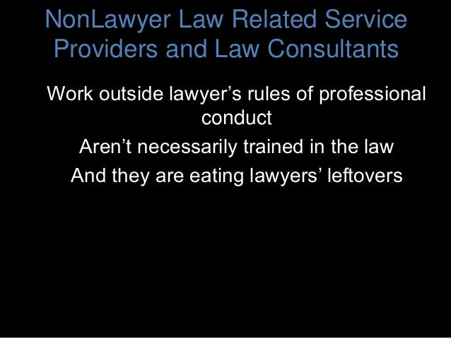 NonLawyer Law Related Service Providers and Law Consultants Work outside lawyer's rules of professional conduct Aren't nec...