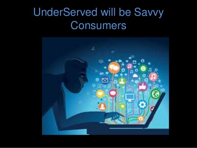 UnderServed will be Savvy Consumers