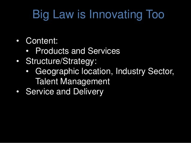 Big Law is Innovating Too • Content: • Products and Services • Structure/Strategy: • Geographic location, Industry Sector,...