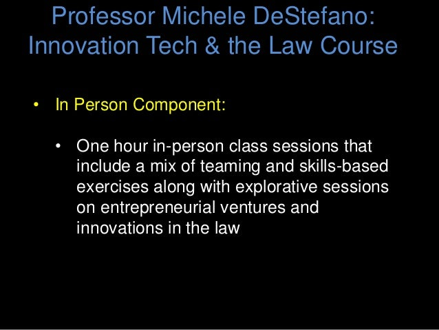 Professor Michele DeStefano: Innovation Tech & the Law Course • On-Line Component: • Assigned, pre-recorded 2-hour Virtual...