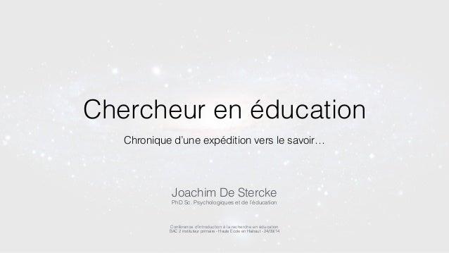 Chercheur en éducation  Chronique d'une expédition vers le savoir…  Joachim De Stercke  PhD Sc. Psychologiques et de l'édu...