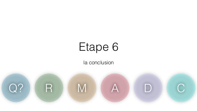 Etape 6  !  la conclusion  Q? R M A D C