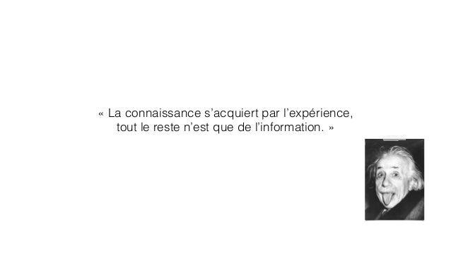 « La connaissance s'acquiert par l'expérience,  tout le reste n'est que de l'information. »