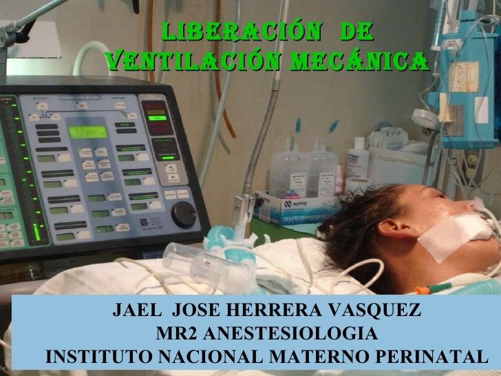 LIBERACIÓN  DE VENTILACIÓN MECÁNICA JAEL  JOSE HERRERA VASQUEZ MR2 ANESTESIOLOGIA INSTITUTO NACIONAL MATERNO PERINATAL