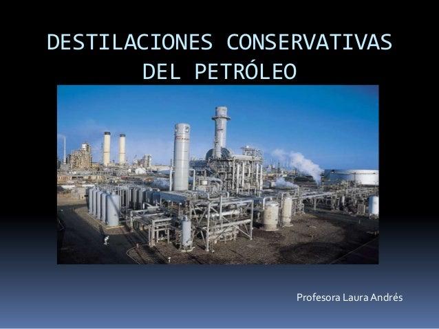 DESTILACIONES CONSERVATIVASDEL PETRÓLEOProfesora Laura Andrés