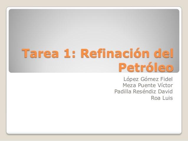 Tarea 1: Refinación del Petróleo López Gómez Fidel Meza Puente Víctor Padilla Reséndiz David Roa Luis