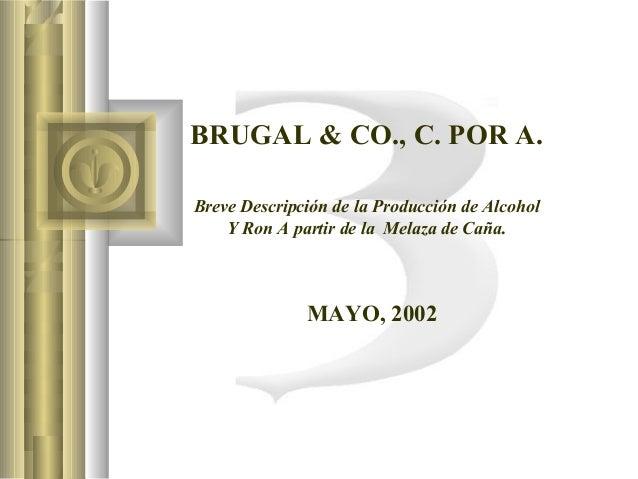 BRUGAL & CO., C. POR A.    Breve Descripción de la Producción de Alcohol Y Ron A partir de la Melaza de Caña. ...