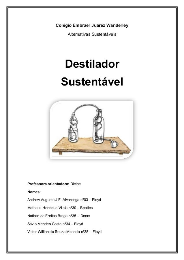 Colégio Embraer Juarez Wanderley Alternativas Sustentáveis Destilador Sustentável Professora orientadora: Dieine Nomes: An...