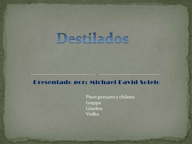 Presentado por: Michael David Sotelo<br />Destilados<br />Pisco peruano y chileno<br />Grappa<br />Ginebra<br />Vodka<br />
