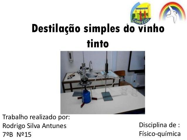 Destilação simples do vinho tinto Trabalho realizado por: Rodrigo Silva Antunes 7ºB Nº15 Disciplina de : Físico-química