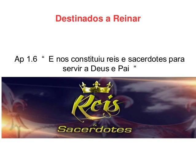 """Destinados a Reinar  Ap 1.6 """" E nos constituiu reis e sacerdotes para servir a Deus e Pai """""""