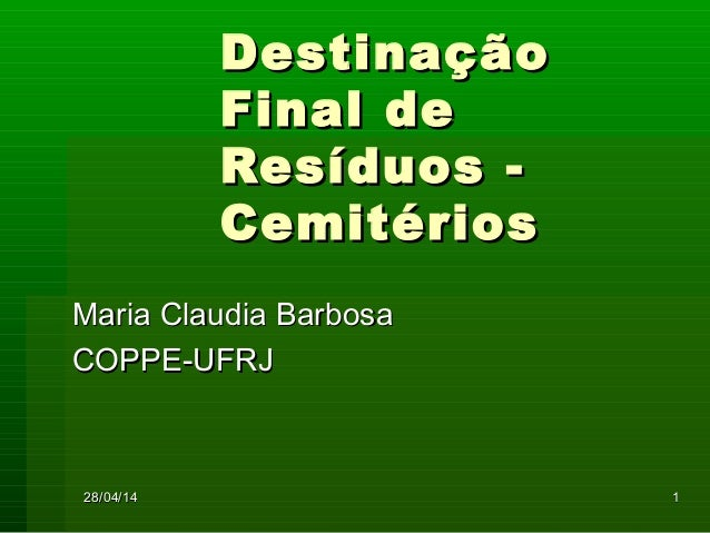28/04/1428/04/14 11 DestinaçãoDestinação Final deFinal de Resíduos -Resíduos - CemitériosCemitérios Maria Claudia BarbosaM...
