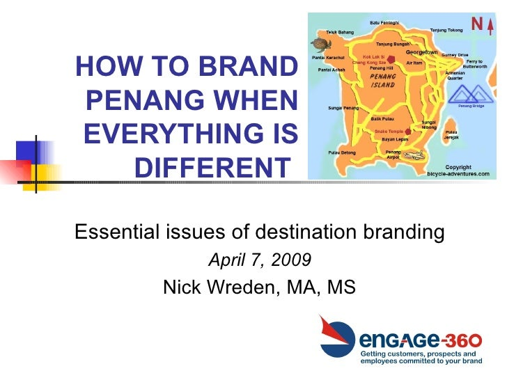 HOW TO BRAND PENANG WHEN EVERYTHING IS DIFFERENT  Essential issues of destination branding April 7, 2009 Nick Wreden, MA, MS