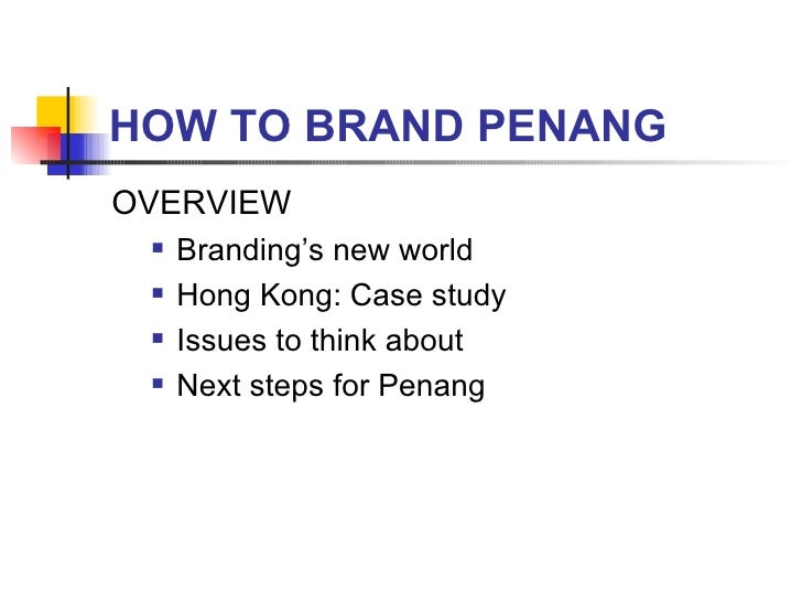 HOW TO BRAND PENANG <ul><li>OVERVIEW </li></ul><ul><ul><li>Branding's new world </li></ul></ul><ul><ul><li>Hong Kong: Case...