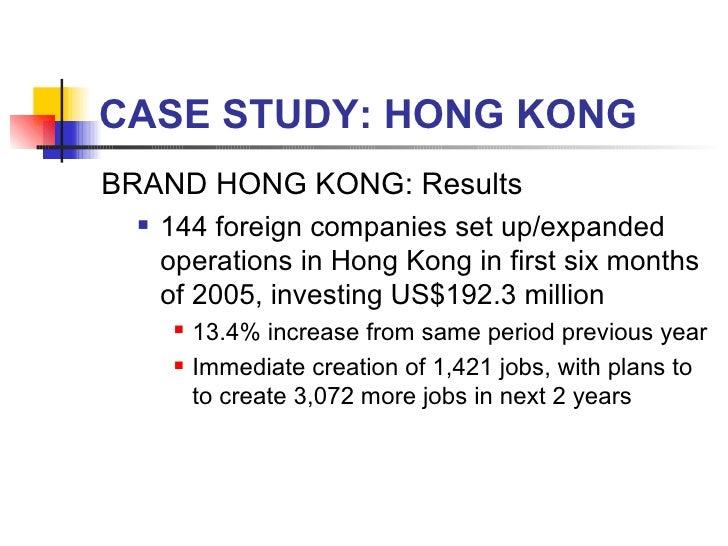 CASE STUDY: HONG KONG <ul><li>BRAND HONG KONG: Results </li></ul><ul><ul><li>144 foreign companies set up/expanded operati...