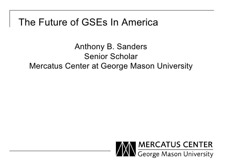 The Future of GSEs In America             Anthony B. Sanders               Senior Scholar  Mercatus Center at George Mason...