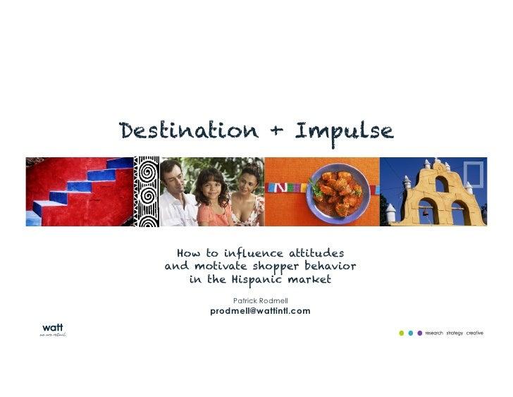 Destination + Impulse     How to influence attitudes   and motivate shopper behavior       in the Hispanic market          ...
