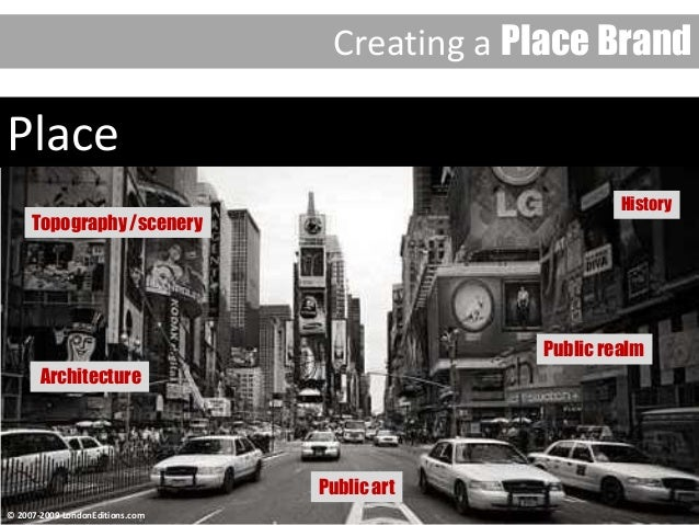 Place Place Creating a Place Brand Topography /scenery Public realm Public art History Architecture © 2007-2009 LondonEdit...