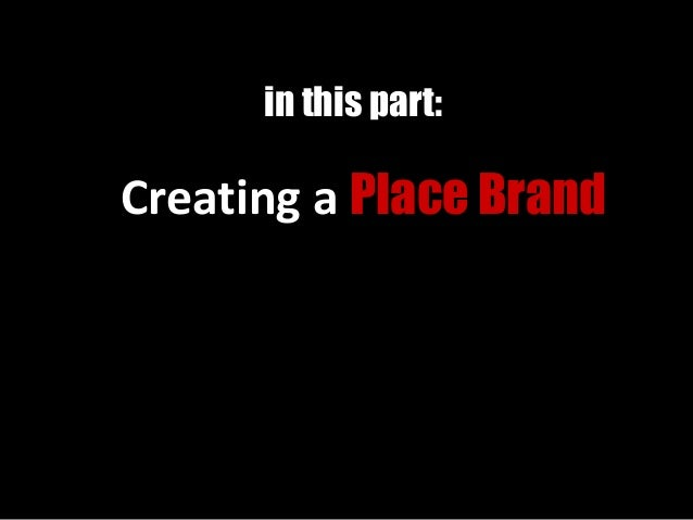 Creating a Place Brand in this part: