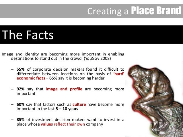 The Facts Image and identity are becoming more important in enabling destinations to stand out in the crowd (YouGov 2008) ...