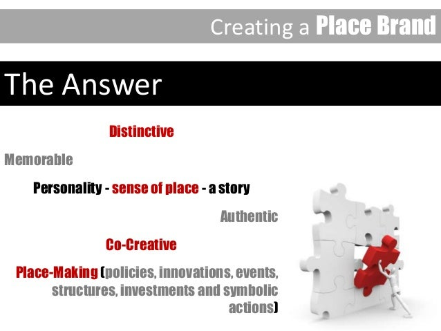 The Answer Distinctive Memorable Personality - sense of place - a story Authentic Co-Creative Place-Making (policies, inno...