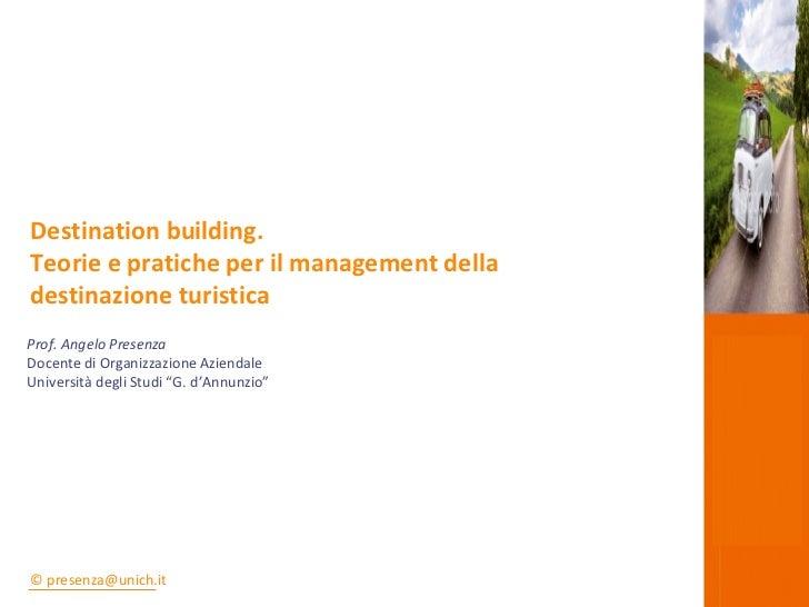 """Prof. Angelo Presenza Docente di Organizzazione Aziendale Università degli Studi """"G. d'Annunzio"""" Destination building. Teo..."""