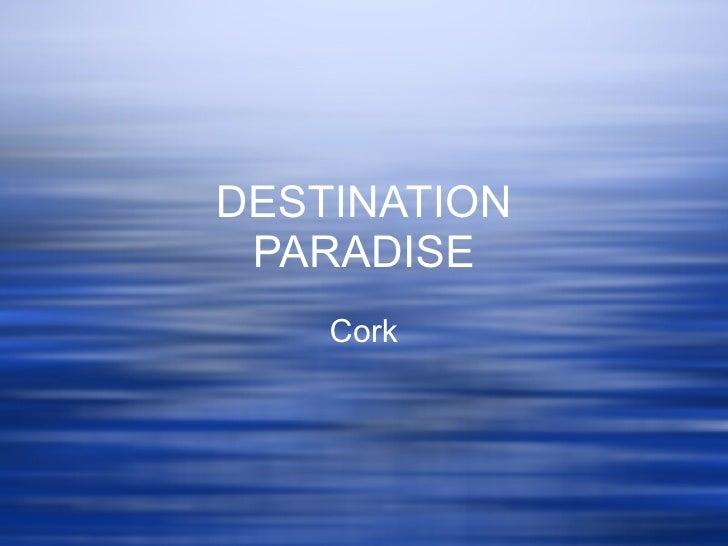 DESTINATION PARADISE Cork