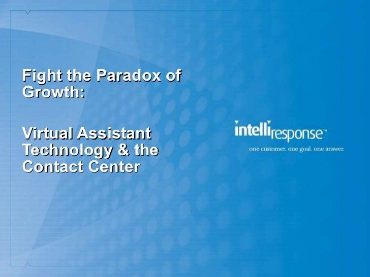 <ul><li>Fight the Paradox of Growth: </li></ul><ul><li>Virtual Assistant Technology & the  Contact Center </li></ul>
