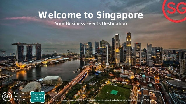 Welcome to Singapore Your Business Events Destination These slides are property of SECB and shall not be reproduced and/or...