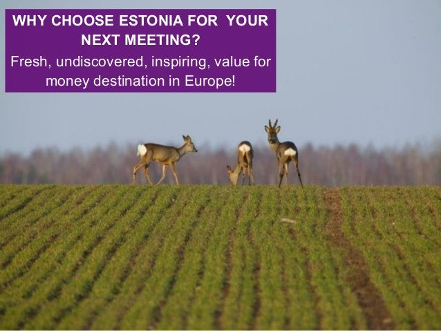 WHY CHOOSE ESTONIA FOR YOUR NEXT MEETING? Fresh, undiscovered, inspiring, value for money destination in Europe!