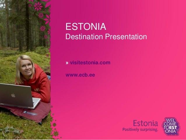 ESTONIA Destination Presentation » visitestonia.com www.ecb.ee