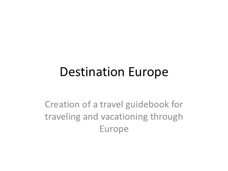 Destination EuropeCreation of a travel guidebook fortraveling and vacationing through              Europe