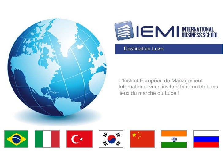 Destination LuxeL'Institut Européen de ManagementInternational vous invite à faire un état deslieux du marché du Luxe !