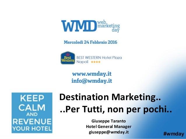 Giuseppe Taranto Hotel General Manager giuseppe@wmday.it Destination Marketing.. ..Per Tutti, non per pochi.. #wmday