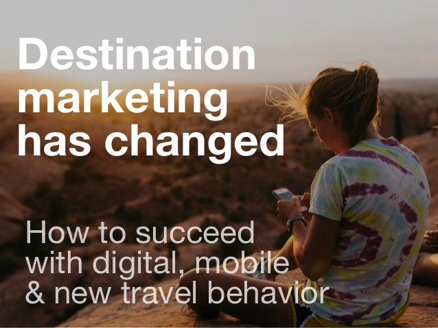 Destination marketing has changed How to succeed  with digital, mobile   & new travel behavior