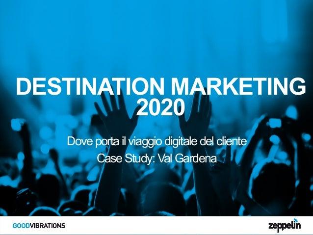 DESTINATION MARKETING 2020 Dove porta il viaggio digitale del cliente Case Study: Val Gardena